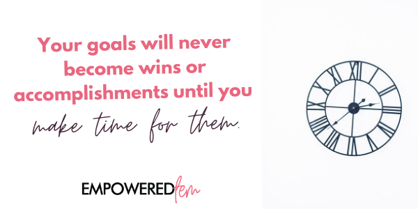 Your goals will never become wins or accomplishments until you make time for them.
