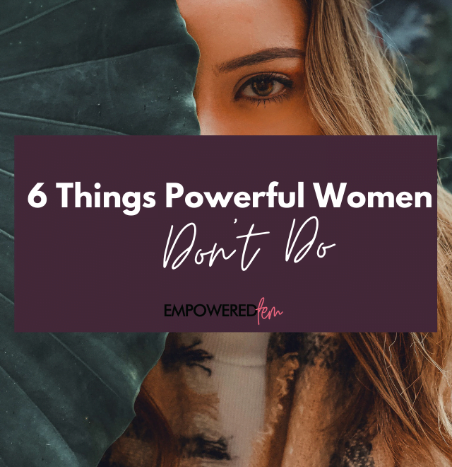 Powerful Women Dont Do 880 x 660 640x660 - 6 Things Powerful Women Don't Do