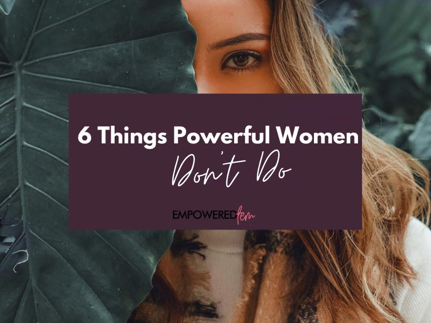 Powerful Women Dont Do 880 x 660 - 6 Things Powerful Women Don't Do